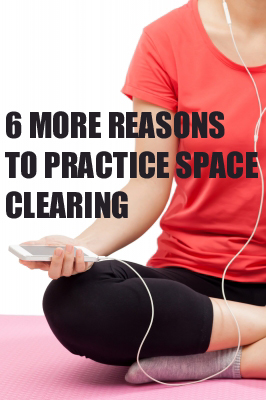 6 More Reasons to Practice Space Clearing