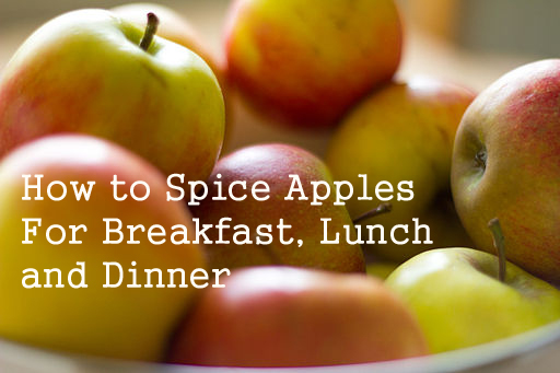 How to Spice Apples For Breakfast, Lunch and Dinner