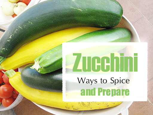 Zucchini - Ways to Spice and Prepare This Prolific Garden Vegetable