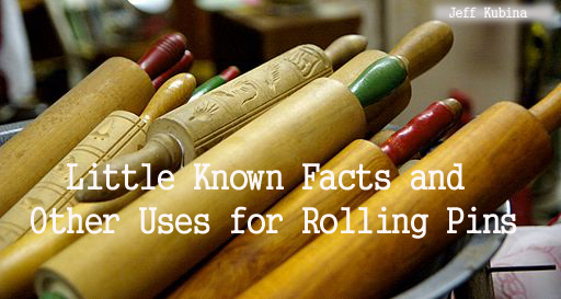 Little Known Facts and Other Uses for Rolling Pins