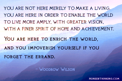 You Are Here to Enrich The World – Woodrow Wilson