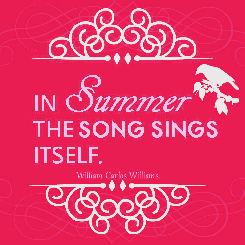 """""""In summer, the song sings itself."""" William Carlos Williams"""
